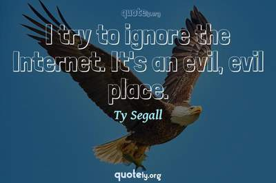 Photo Quote of I try to ignore the Internet. It's an evil, evil place.
