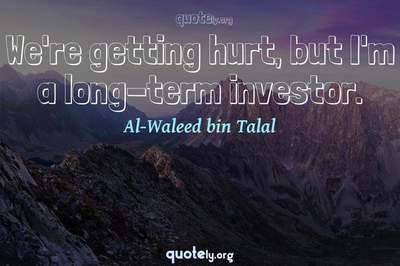 Photo Quote of We're getting hurt, but I'm a long-term investor.