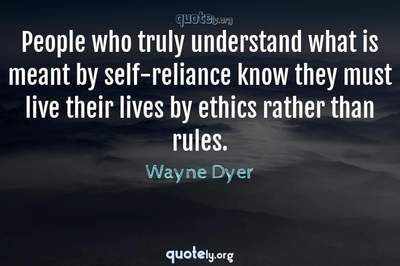 Photo Quote of People who truly understand what is meant by self-reliance know they must live their lives by ethics rather than rules.