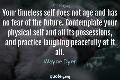 Photo Quote of Your timeless self does not age and has no fear of the future. Contemplate your physical self and all its possessions, and practice laughing peacefully at it all.
