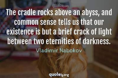 Photo Quote of The cradle rocks above an abyss, and common sense tells us that our existence is but a brief crack of light between two eternities of darkness.