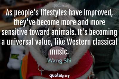 Photo Quote of As people's lifestyles have improved, they've become more and more sensitive toward animals. It's becoming a universal value, like Western classical music.