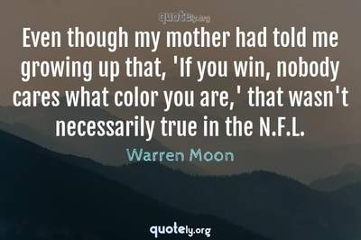Photo Quote of Even though my mother had told me growing up that, 'If you win, nobody cares what color you are,' that wasn't necessarily true in the N.F.L.