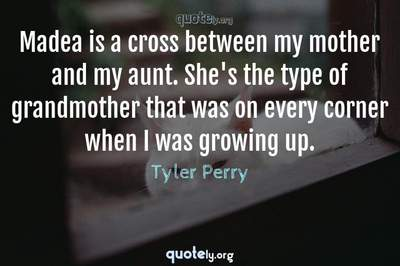 Photo Quote of Madea is a cross between my mother and my aunt. She's the type of grandmother that was on every corner when I was growing up.