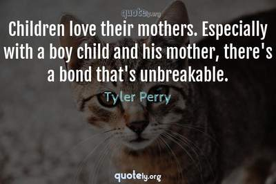 Photo Quote of Children love their mothers. Especially with a boy child and his mother, there's a bond that's unbreakable.