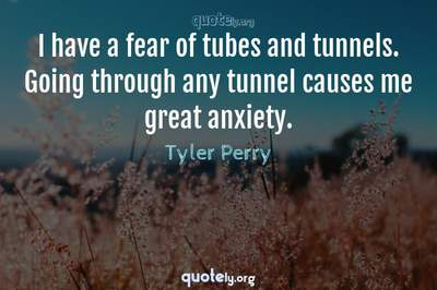 Photo Quote of I have a fear of tubes and tunnels. Going through any tunnel causes me great anxiety.