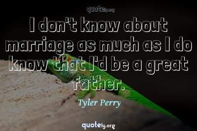 Photo Quote of I don't know about marriage as much as I do know that I'd be a great father.