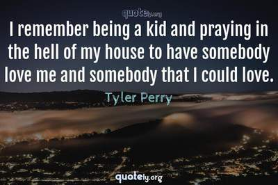 Photo Quote of I remember being a kid and praying in the hell of my house to have somebody love me and somebody that I could love.