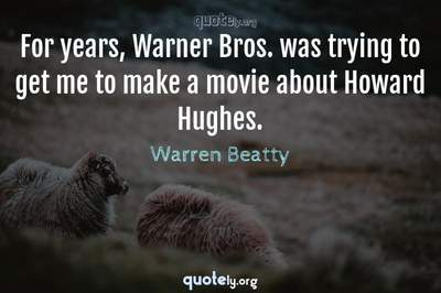 Photo Quote of For years, Warner Bros. was trying to get me to make a movie about Howard Hughes.