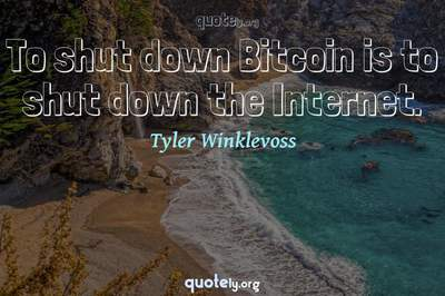 Photo Quote of To shut down Bitcoin is to shut down the Internet.