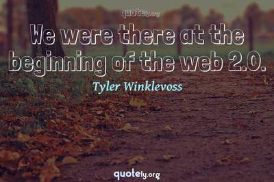 Photo Quote of We were there at the beginning of the web 2.0.
