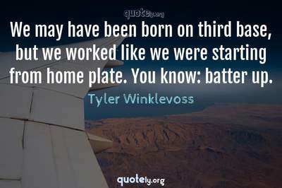 Photo Quote of We may have been born on third base, but we worked like we were starting from home plate. You know: batter up.