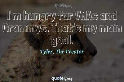 Photo Quote of I'm hungry for VMAs and Grammys. That's my main goal.