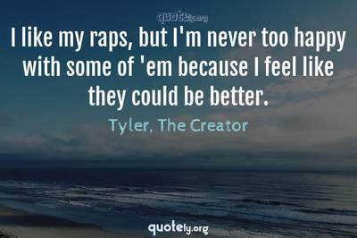 Photo Quote of I like my raps, but I'm never too happy with some of 'em because I feel like they could be better.