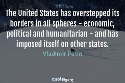Photo Quote of The United States has overstepped its borders in all spheres - economic, political and humanitarian - and has imposed itself on other states.