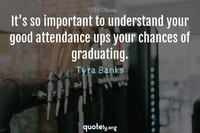 Photo Quote of It's so important to understand your good attendance ups your chances of graduating.