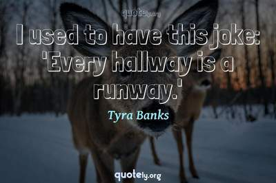 Photo Quote of I used to have this joke: 'Every hallway is a runway.'