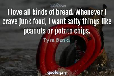 Photo Quote of I love all kinds of bread. Whenever I crave junk food, I want salty things like peanuts or potato chips.