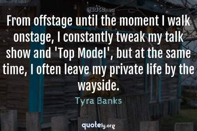 Photo Quote of From offstage until the moment I walk onstage, I constantly tweak my talk show and 'Top Model', but at the same time, I often leave my private life by the wayside.