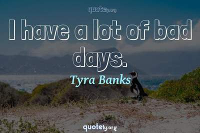 Photo Quote of I have a lot of bad days.