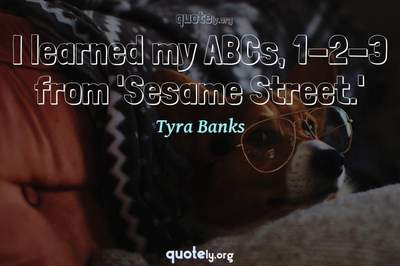 Photo Quote of I learned my ABCs, 1-2-3 from 'Sesame Street.'