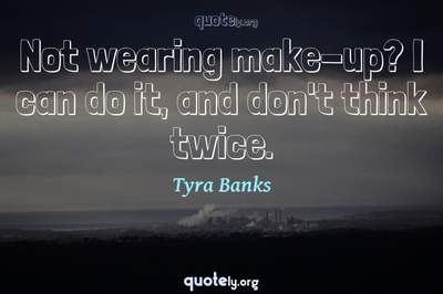 Photo Quote of Not wearing make-up? I can do it, and don't think twice.