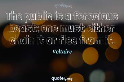 Photo Quote of The public is a ferocious beast; one must either chain it or flee from it.