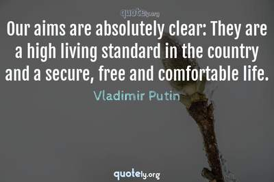 Photo Quote of Our aims are absolutely clear: They are a high living standard in the country and a secure, free and comfortable life.