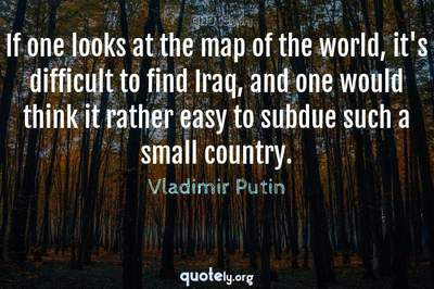 Photo Quote of If one looks at the map of the world, it's difficult to find Iraq, and one would think it rather easy to subdue such a small country.