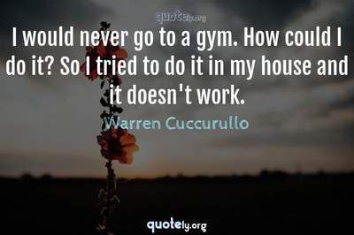 Photo Quote of I would never go to a gym. How could I do it? So I tried to do it in my house and it doesn't work.