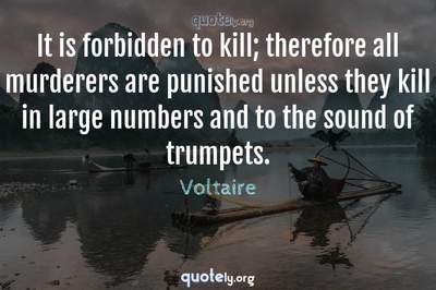 Photo Quote of It is forbidden to kill; therefore all murderers are punished unless they kill in large numbers and to the sound of trumpets.