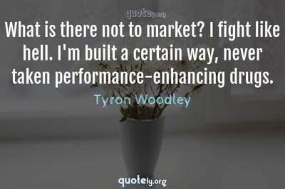 Photo Quote of What is there not to market? I fight like hell. I'm built a certain way, never taken performance-enhancing drugs.