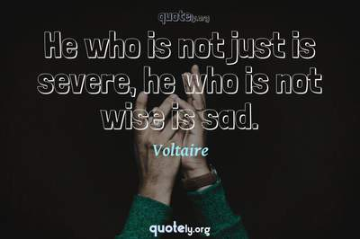 Photo Quote of He who is not just is severe, he who is not wise is sad.