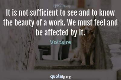 Photo Quote of It is not sufficient to see and to know the beauty of a work. We must feel and be affected by it.