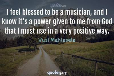 Photo Quote of I feel blessed to be a musician, and I know it's a power given to me from God that I must use in a very positive way.