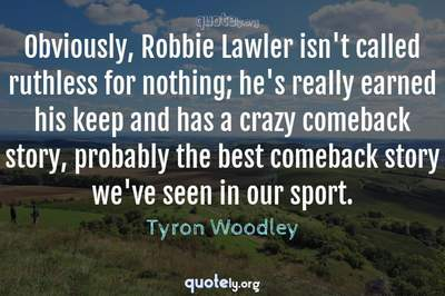 Photo Quote of Obviously, Robbie Lawler isn't called ruthless for nothing; he's really earned his keep and has a crazy comeback story, probably the best comeback story we've seen in our sport.