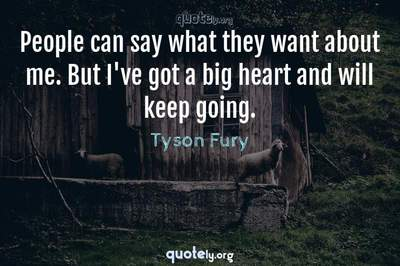 Photo Quote of People can say what they want about me. But I've got a big heart and will keep going.