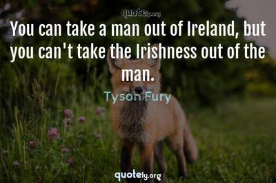 Photo Quote of You can take a man out of Ireland, but you can't take the Irishness out of the man.