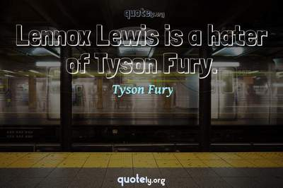 Photo Quote of Lennox Lewis is a hater of Tyson Fury.
