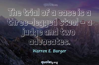 Photo Quote of The trial of a case is a three-legged stool - a judge and two advocates.