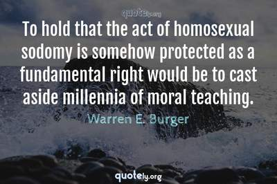 Photo Quote of To hold that the act of homosexual sodomy is somehow protected as a fundamental right would be to cast aside millennia of moral teaching.