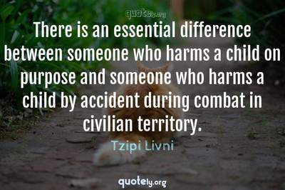 Photo Quote of There is an essential difference between someone who harms a child on purpose and someone who harms a child by accident during combat in civilian territory.