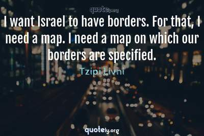 Photo Quote of I want Israel to have borders. For that, I need a map. I need a map on which our borders are specified.