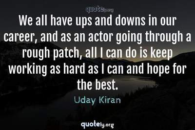 Photo Quote of We all have ups and downs in our career, and as an actor going through a rough patch, all I can do is keep working as hard as I can and hope for the best.