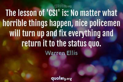 Photo Quote of The lesson of 'CSI' is: No matter what horrible things happen, nice policemen will turn up and fix everything and return it to the status quo.
