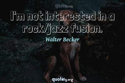 Photo Quote of I'm not interested in a rock/jazz fusion.