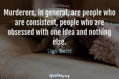 Photo Quote of Murderers, in general, are people who are consistent, people who are obsessed with one idea and nothing else.