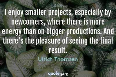Photo Quote of I enjoy smaller projects, especially by newcomers, where there is more energy than on bigger productions. And there's the pleasure of seeing the final result.