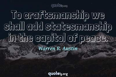 Photo Quote of To craftsmanship we shall add statesmanship in the capitol of peace.