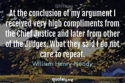 Photo Quote of At the conclusion of my argument I received very high compliments from the Chief Justice and later from other of the Judges. What they said I do not care to repeat.